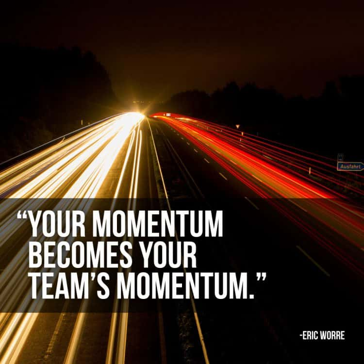 Your Momentum Becomes Your Team's Momentum. Success is in sight!