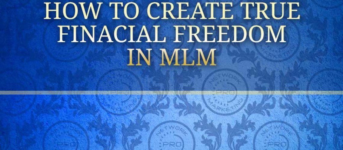 How to Create True Financial Freedom in MLM